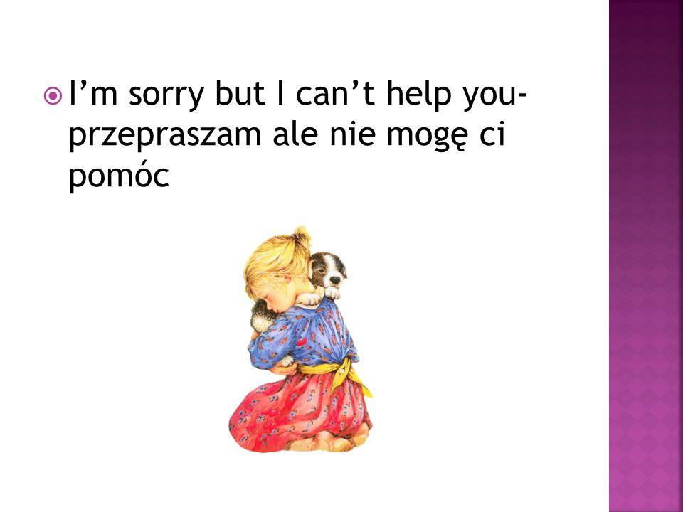 I'm sorry but I can't help you- przepraszam ale nie mogę ci pomóc