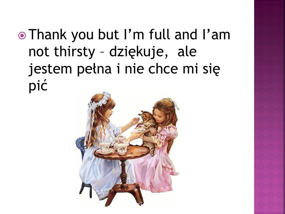 Thank you but I'm full and I'am not thirsty – dziękuje, ale jestem pełna i nie chce mi się pić
