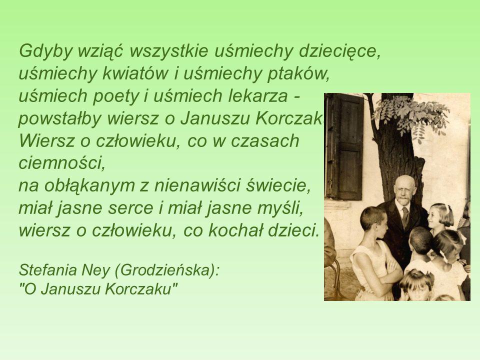 Gdyby wziąć wszystkie uśmiechy dziecięce, uśmiechy kwiatów i uśmiechy ptaków, uśmiech poety i uśmiech lekarza - powstałby wiersz o Januszu Korczaku. Wiersz o człowieku, co w czasach ciemności, na obłąkanym z nienawiści świecie, miał jasne serce i miał jasne myśli, wiersz o człowieku, co kochał dzieci.