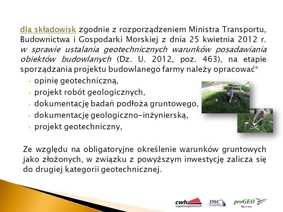 dla składowisk zgodnie z rozporządzeniem Ministra Transportu, Budownictwa i Gospodarki Morskiej z dnia 25 kwietnia 2012 r. w sprawie ustalania geotechnicznych warunków posadawiania obiektów budowlanych (Dz. U. 2012, poz. 463), na etapie sporządzania projektu budowlanego farmy należy opracować*
