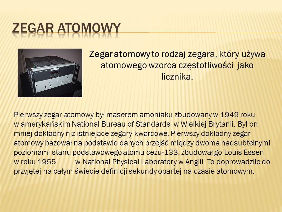 Zegar atomowy Zegar atomowy to rodzaj zegara, który używa atomowego wzorca częstotliwości jako licznika.