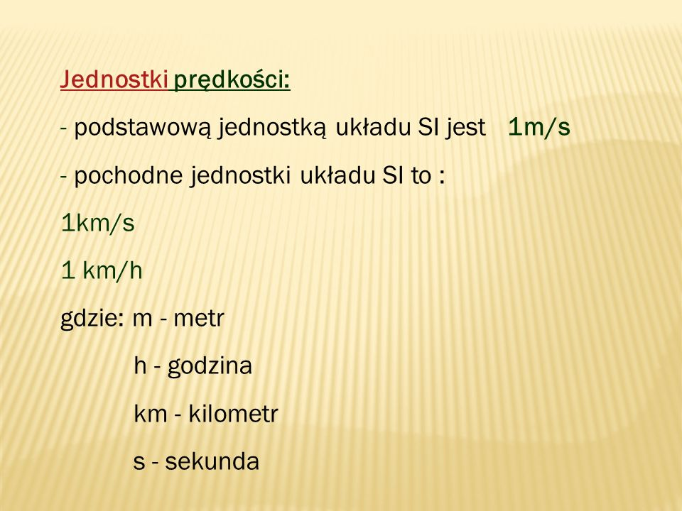 Jednostki prędkości: - podstawową jednostką układu SI jest 1m/s. - pochodne jednostki układu SI to :