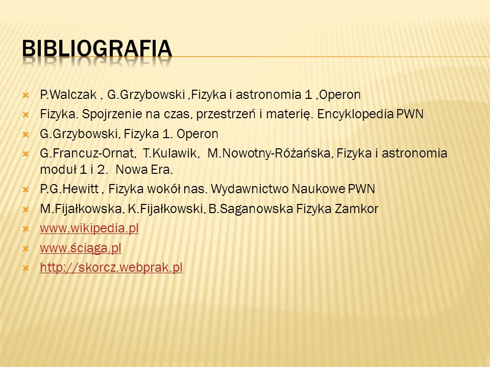 Bibliografia P.Walczak , G.Grzybowski ,Fizyka i astronomia 1 ,Operon