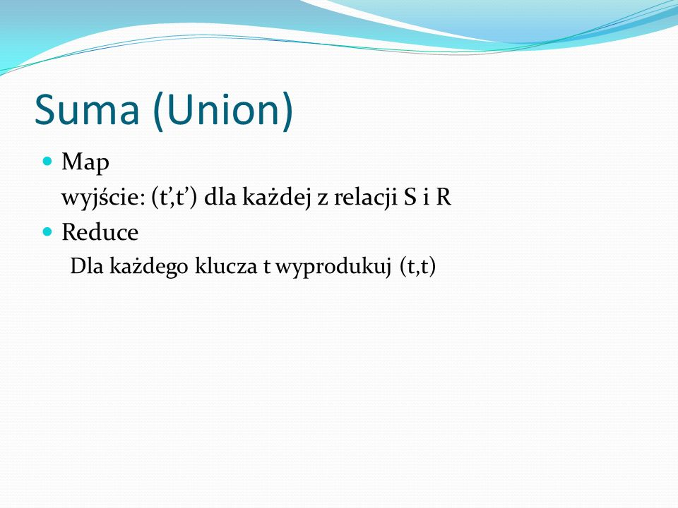 Suma (Union) Map wyjście: (t',t') dla każdej z relacji S i R Reduce