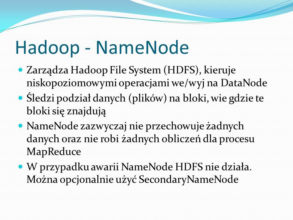 Hadoop - NameNode Zarządza Hadoop File System (HDFS), kieruje niskopoziomowymi operacjami we/wyj na DataNode.