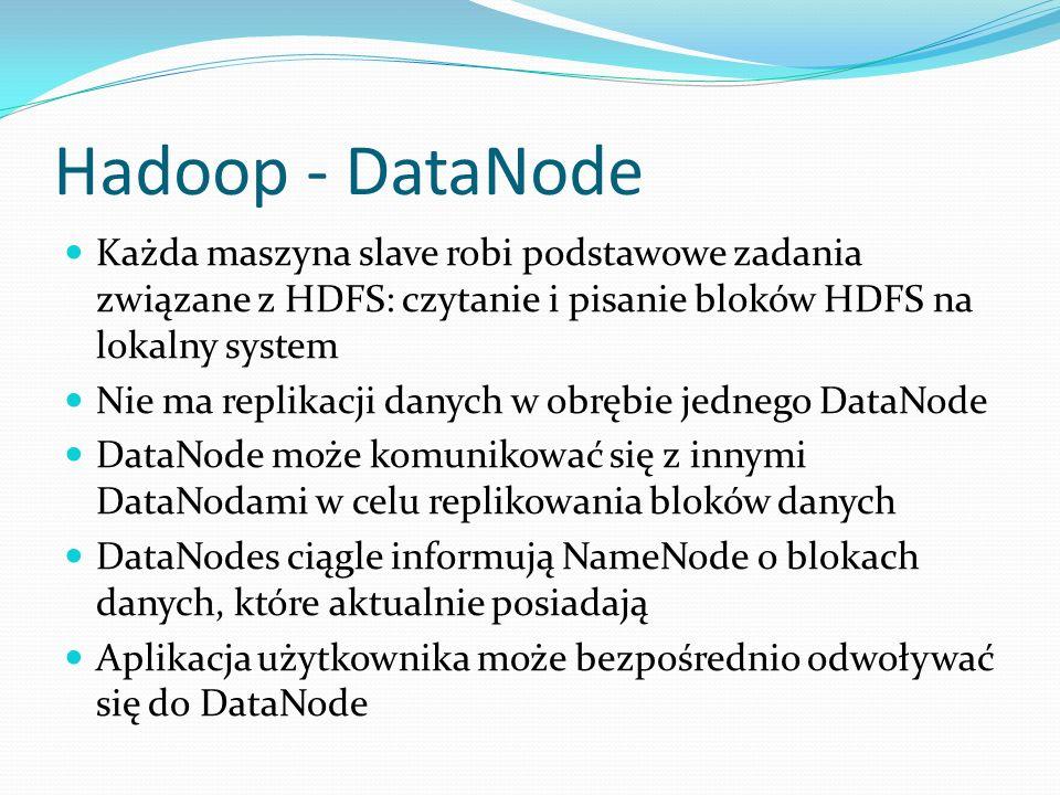 Hadoop - DataNode Każda maszyna slave robi podstawowe zadania związane z HDFS: czytanie i pisanie bloków HDFS na lokalny system.