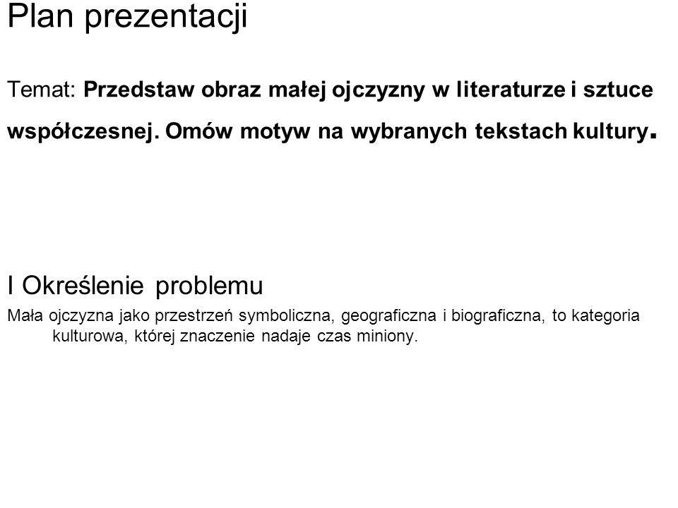 Plan prezentacji Temat: Przedstaw obraz małej ojczyzny w literaturze i sztuce współczesnej. Omów motyw na wybranych tekstach kultury.