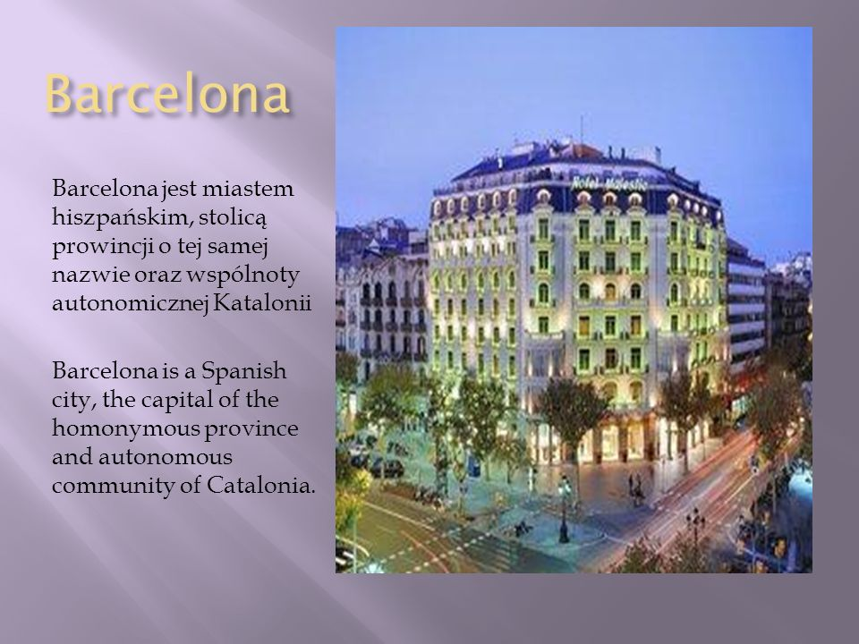Barcelona Barcelona jest miastem hiszpańskim, stolicą prowincji o tej samej nazwie oraz wspólnoty autonomicznej Katalonii.