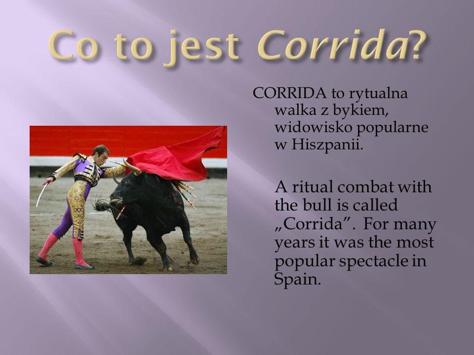 Co to jest Corrida CORRIDA to rytualna walka z bykiem, widowisko popularne w Hiszpanii.