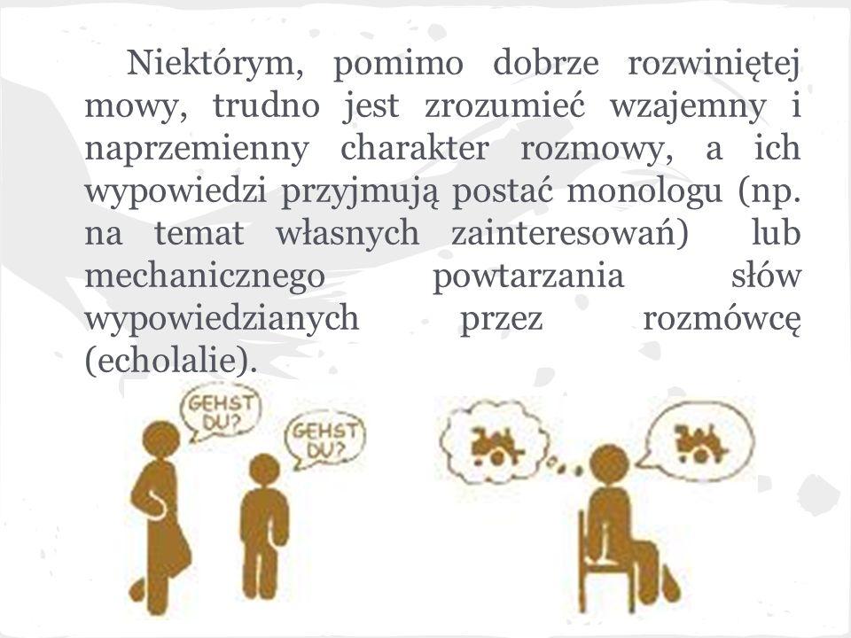 Niektórym, pomimo dobrze rozwiniętej mowy, trudno jest zrozumieć wzajemny i naprzemienny charakter rozmowy, a ich wypowiedzi przyjmują postać monologu (np.