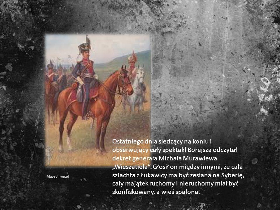 """Ostatniego dnia siedzący na koniu i obserwujący cały spektakl Borejsza odczytał dekret generała Michała Murawiewa """"Wieszatiela . Głosił on między innymi, że cała szlachta z Łukawicy ma być zesłana na Syberię, cały majątek ruchomy i nieruchomy miał być skonfiskowany, a wieś spalona."""