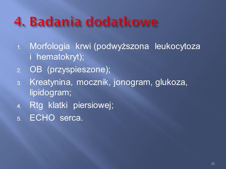 4. Badania dodatkowe Morfologia krwi (podwyższona leukocytoza i hematokryt); OB (przyspieszone);