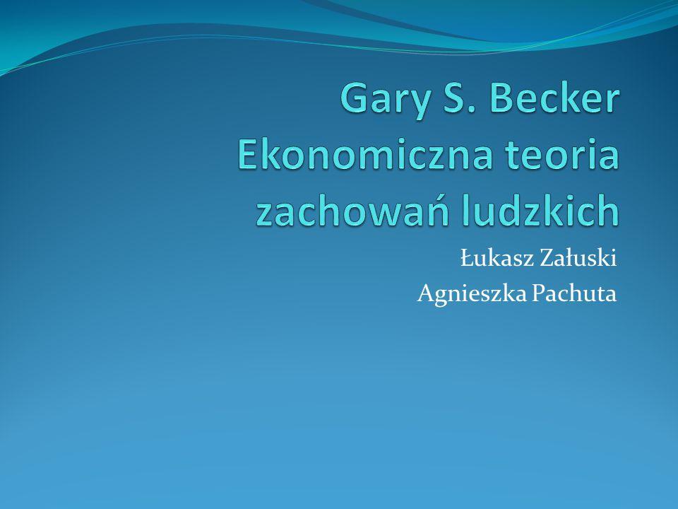Gary S. Becker Ekonomiczna teoria zachowań ludzkich