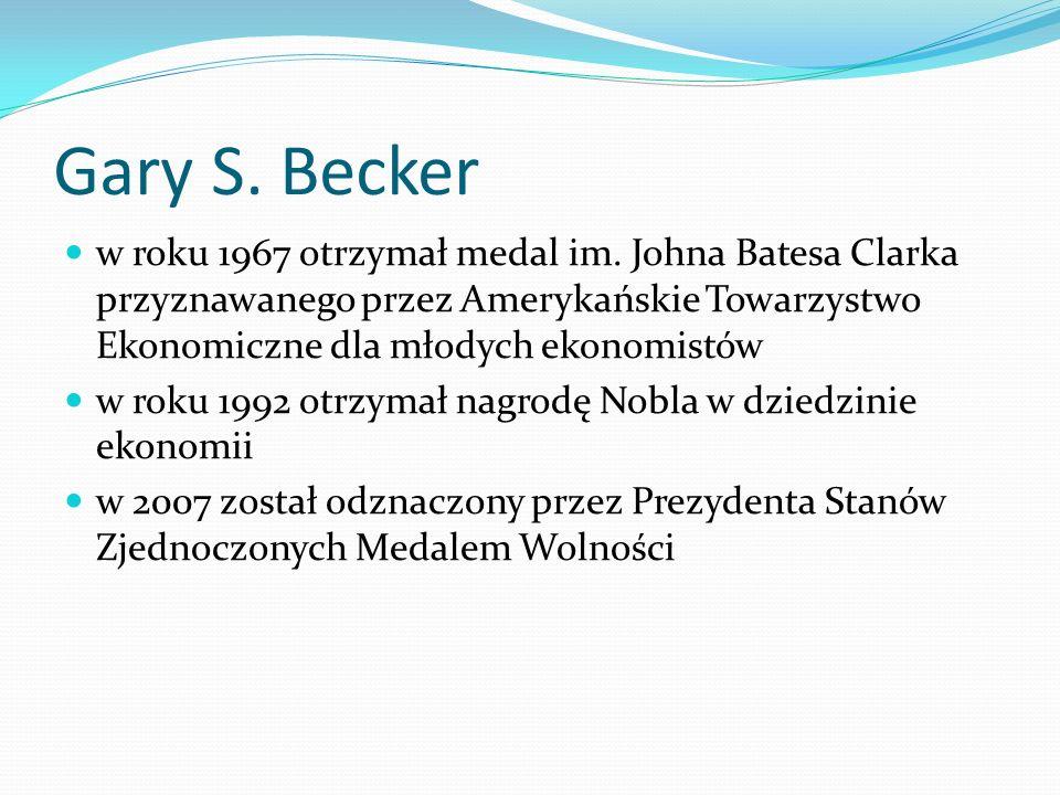 Gary S. Becker w roku 1967 otrzymał medal im. Johna Batesa Clarka przyznawanego przez Amerykańskie Towarzystwo Ekonomiczne dla młodych ekonomistów.