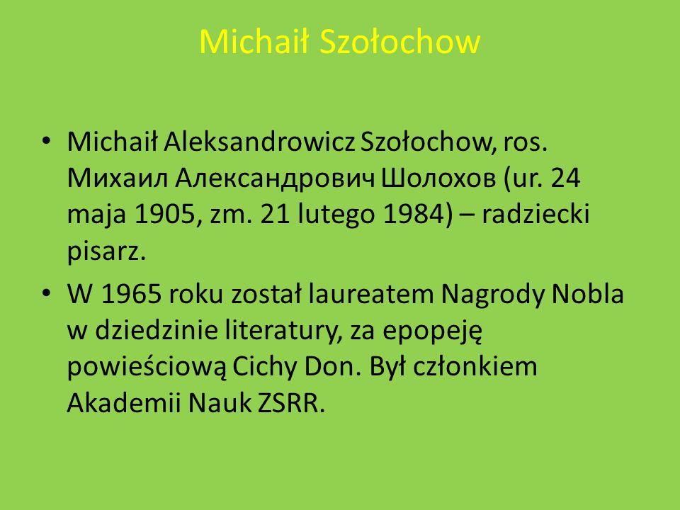 Michaił Szołochow Michaił Aleksandrowicz Szołochow, ros. Михаил Александрович Шолохов (ur. 24 maja 1905, zm. 21 lutego 1984) – radziecki pisarz.