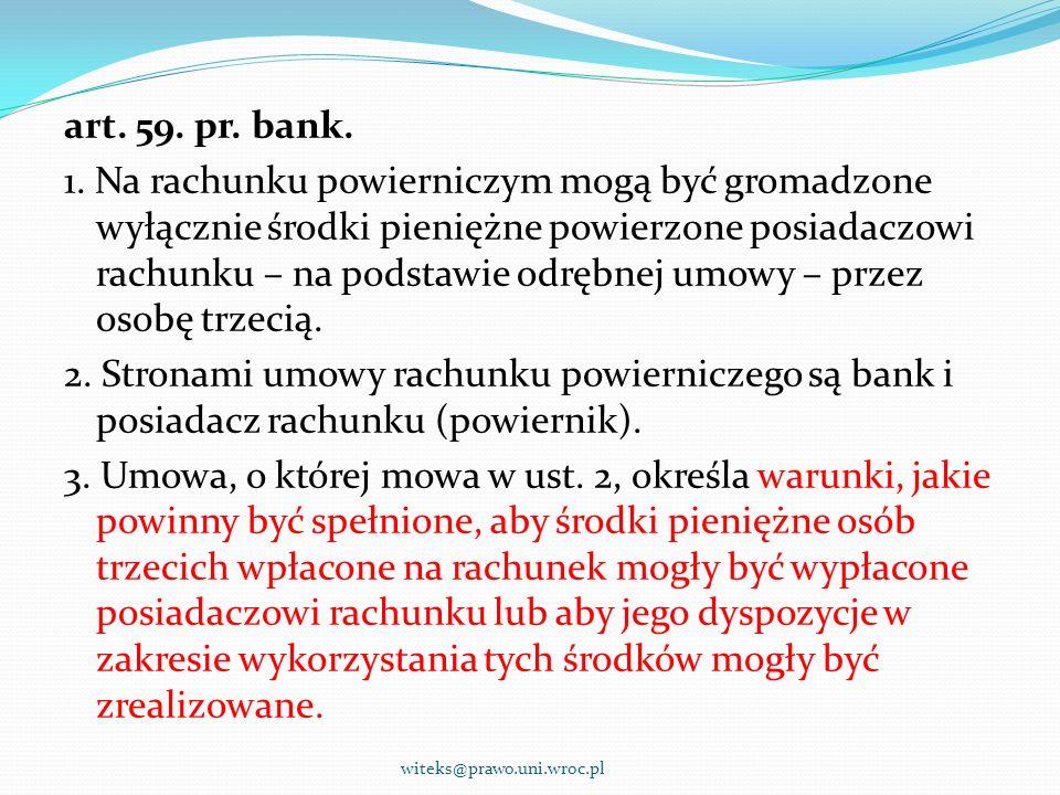 art. 59. pr. bank. 1. Na rachunku powierniczym mogą być gromadzone wyłącznie środki pieniężne powierzone posiadaczowi rachunku – na podstawie odrębnej umowy – przez osobę trzecią. 2. Stronami umowy rachunku powierniczego są bank i posiadacz rachunku (powiernik). 3. Umowa, o której mowa w ust. 2, określa warunki, jakie powinny być spełnione, aby środki pieniężne osób trzecich wpłacone na rachunek mogły być wypłacone posiadaczowi rachunku lub aby jego dyspozycje w zakresie wykorzystania tych środków mogły być zrealizowane.
