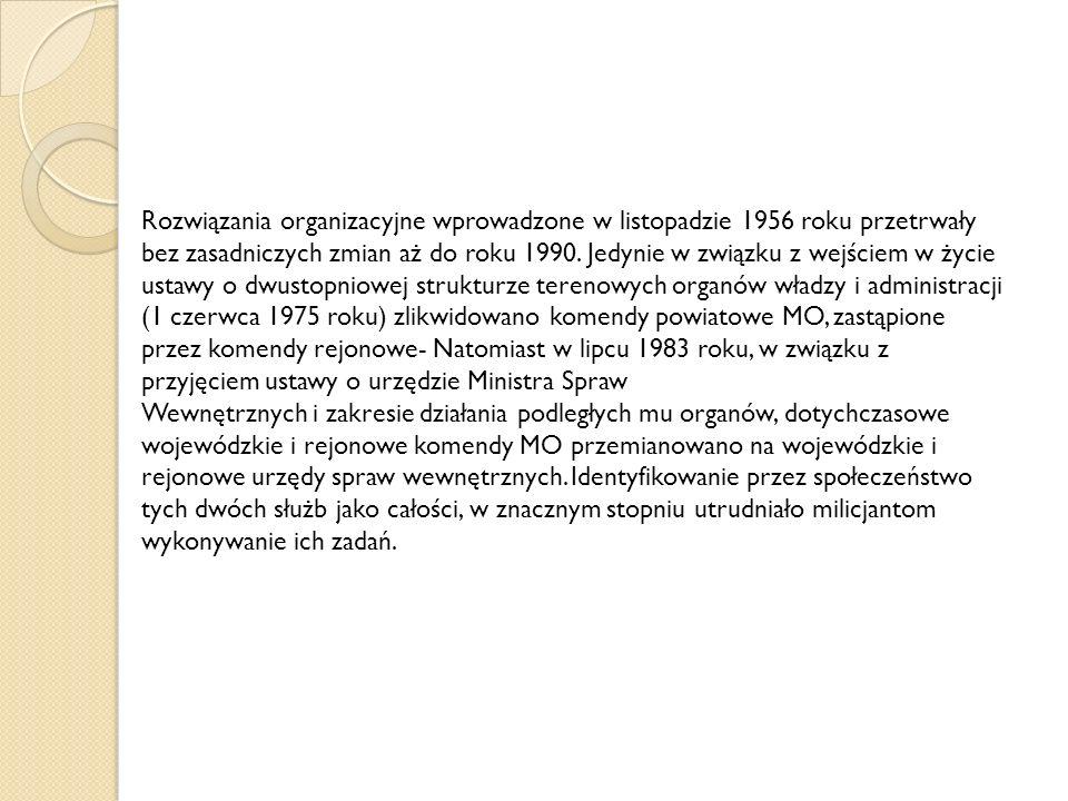 Rozwiązania organizacyjne wprowadzone w listopadzie 1956 roku przetrwały bez zasadniczych zmian aż do roku 1990. Jedynie w związku z wejściem w życie ustawy o dwustopniowej strukturze terenowych organów władzy i administracji (1 czerwca 1975 roku) zlikwidowano komendy powiatowe MO, zastąpione przez komendy rejonowe- Natomiast w lipcu 1983 roku, w związku z przyjęciem ustawy o urzędzie Ministra Spraw
