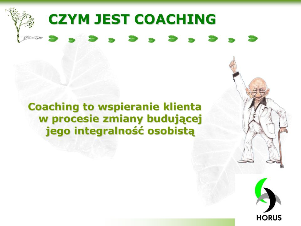 CZYM JEST COACHING Coaching to wspieranie klienta w procesie zmiany budującej jego integralność osobistą.