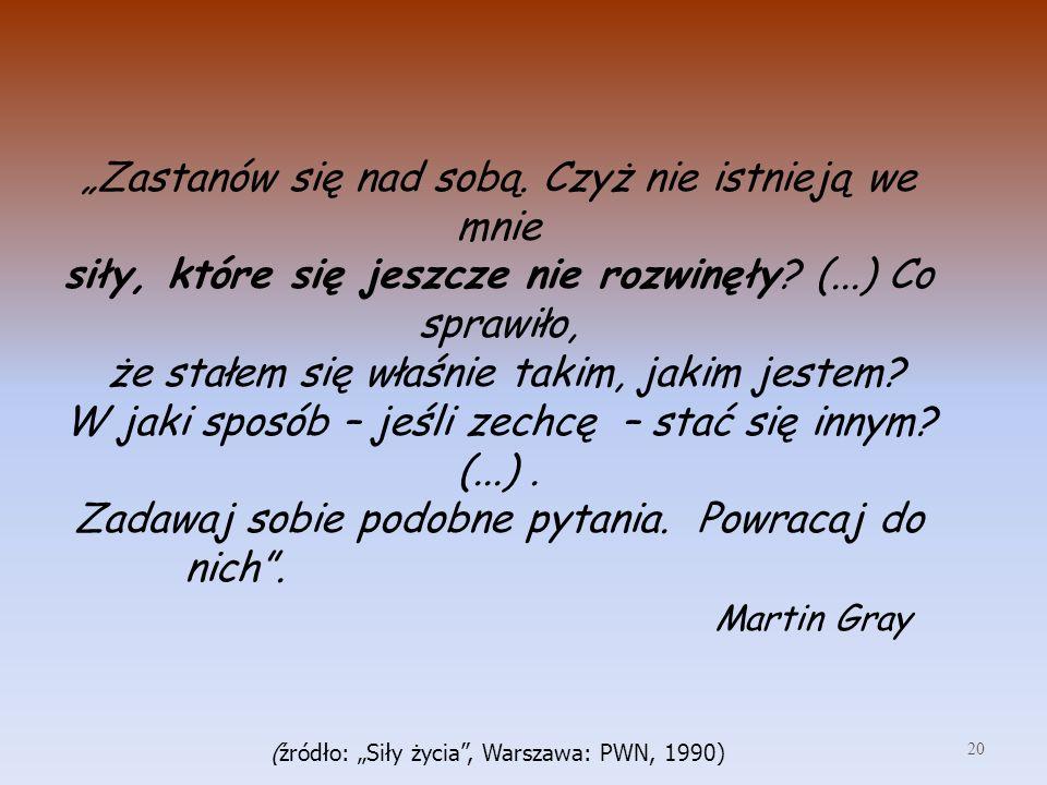 """""""Zastanów się nad sobą. Czyż nie istnieją we mnie siły, które się jeszcze nie rozwinęły (...) Co sprawiło, że stałem się właśnie takim, jakim jestem W jaki sposób – jeśli zechcę – stać się innym (...) . Zadawaj sobie podobne pytania. Powracaj do nich . Martin Gray (źródło: """"Siły życia , Warszawa: PWN, 1990)"""