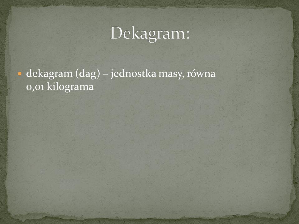 Dekagram: dekagram (dag) – jednostka masy, równa 0,01 kilograma