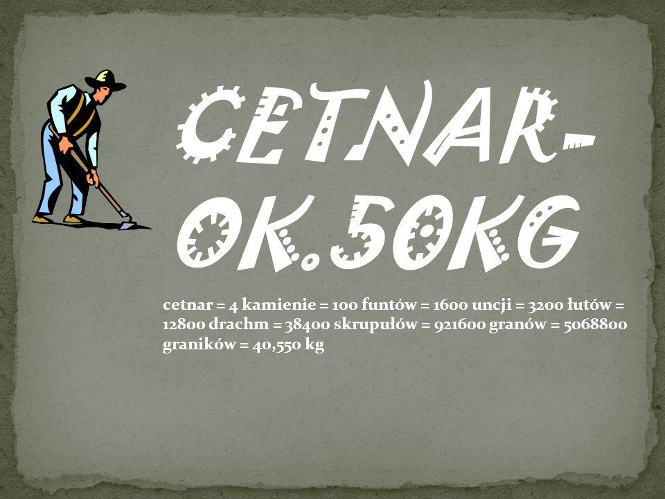 CETNAR- OK.50KG cetnar = 4 kamienie = 100 funtów = 1600 uncji = 3200 łutów = 12800 drachm = 38400 skrupułów = 921600 granów = 5068800 graników = 40,550 kg