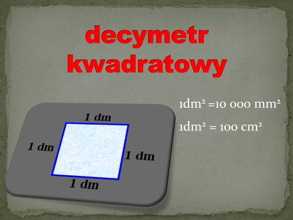 decymetr kwadratowy 1dm2 =10 000 mm2 1dm2 = 100 cm2