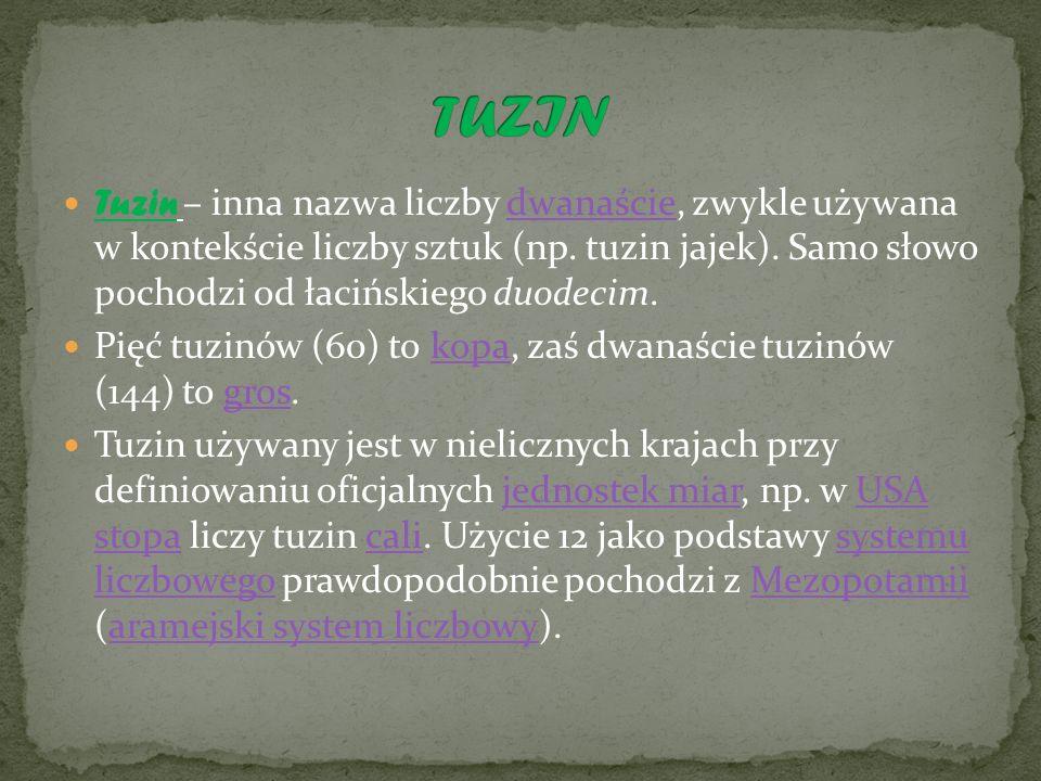 TUZIN Tuzin – inna nazwa liczby dwanaście, zwykle używana w kontekście liczby sztuk (np. tuzin jajek). Samo słowo pochodzi od łacińskiego duodecim.