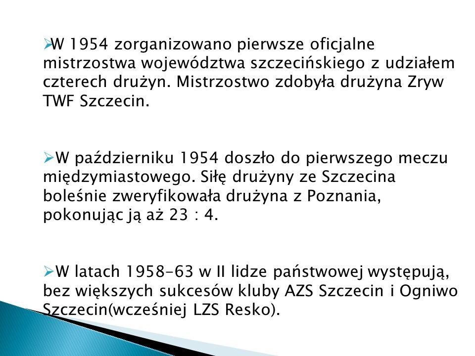W 1954 zorganizowano pierwsze oficjalne mistrzostwa województwa szczecińskiego z udziałem czterech drużyn. Mistrzostwo zdobyła drużyna Zryw TWF Szczecin.