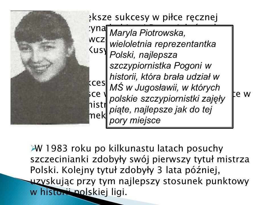 Znacznie większe sukcesy w piłce ręcznej odniosła drużyna kobiecej Pogoni, która do ekstraklasy(ówczesnej I ligi) weszła po fuzji z klubem MKS Kusy