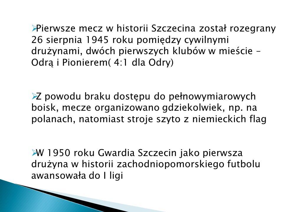Pierwsze mecz w historii Szczecina został rozegrany 26 sierpnia 1945 roku pomiędzy cywilnymi drużynami, dwóch pierwszych klubów w mieście – Odrą i Pionierem( 4:1 dla Odry)