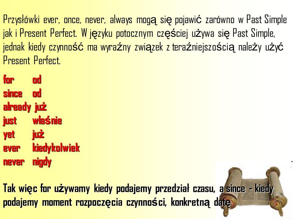 Przysłówki ever, once, never, always mogą się pojawić zarówno w Past Simple jak i Present Perfect. W języku potocznym częściej używa się Past Simple, jednak kiedy czynność ma wyraźny związek z teraźniejszością należy użyć Present Perfect.