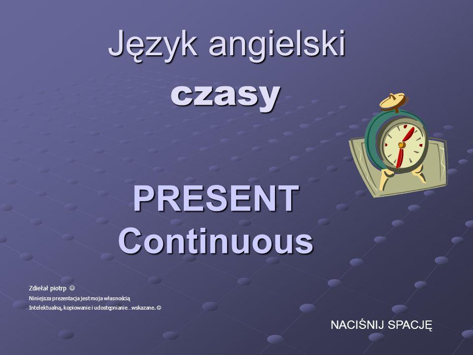 Język angielski czasy PRESENT Continuous NACIŚNIJ SPACJĘ