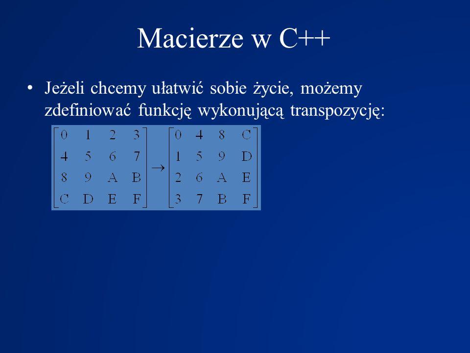 Macierze w C++Jeżeli chcemy ułatwić sobie życie, możemy zdefiniować funkcję wykonującą transpozycję: