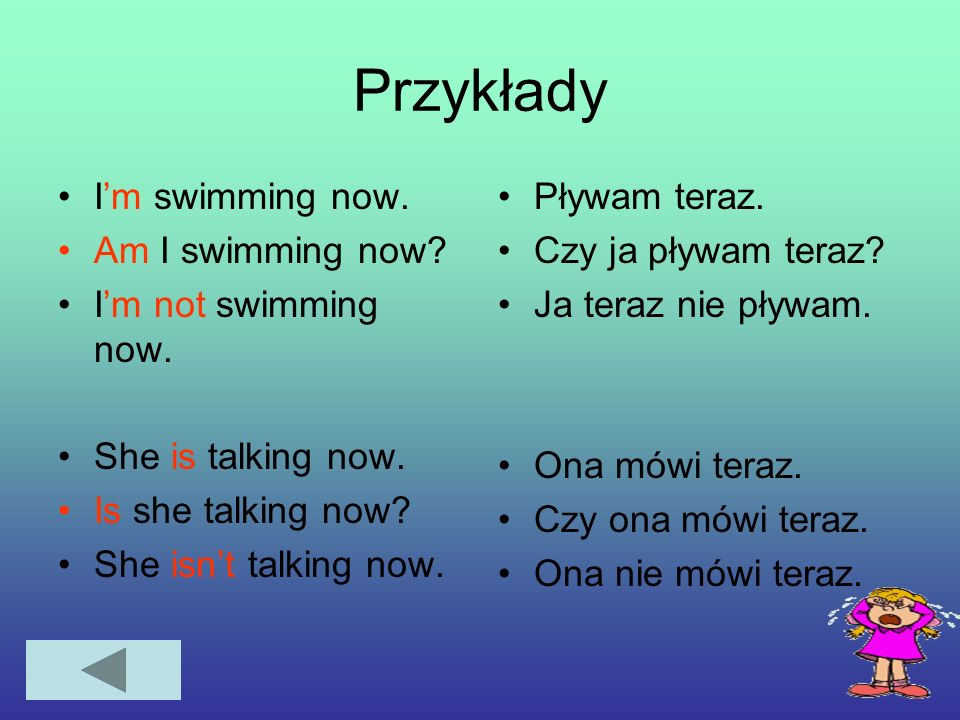 Przykłady I'm swimming now. Am I swimming now I'm not swimming now.