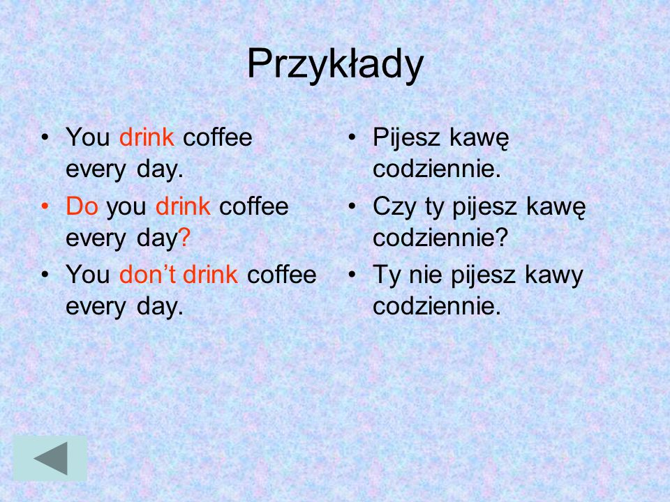 Przykłady You drink coffee every day. Do you drink coffee every day