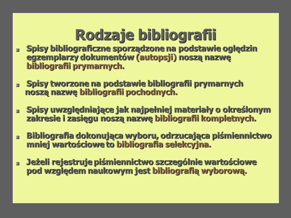 Rodzaje bibliografiiSpisy bibliograficzne sporządzone na podstawie oględzin egzemplarzy dokumentów (autopsji) noszą nazwę bibliografii prymarnych.