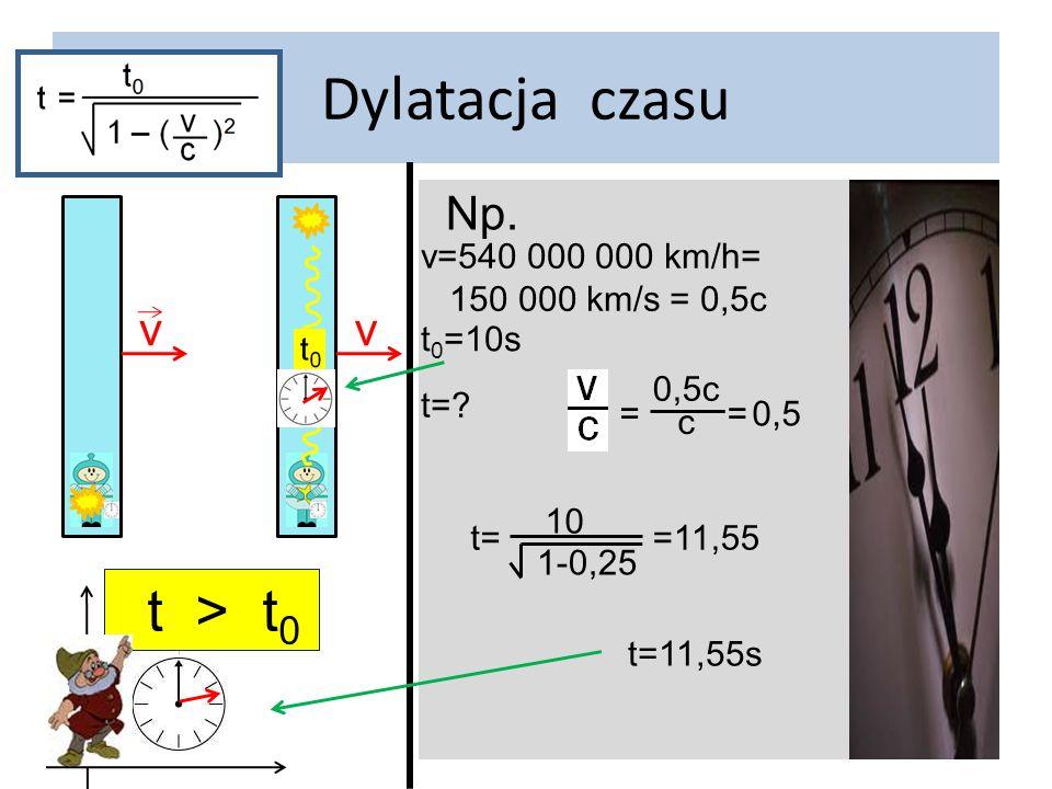 Dylatacja czasu t > t0 Np. v v v=540 000 000 km/h=