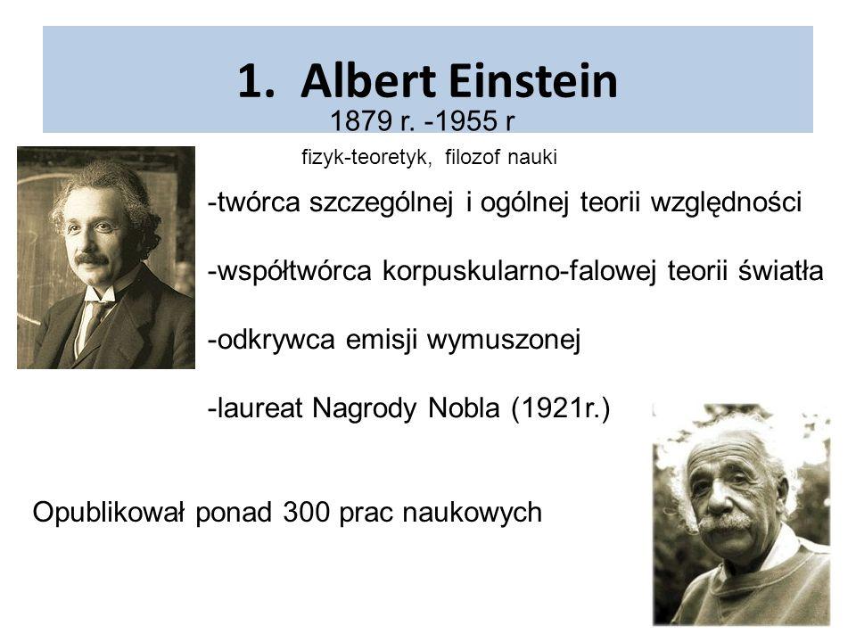 1. Albert Einstein 1879 r. -1955 r. fizyk-teoretyk, filozof nauki. -twórca szczególnej i ogólnej teorii względności.
