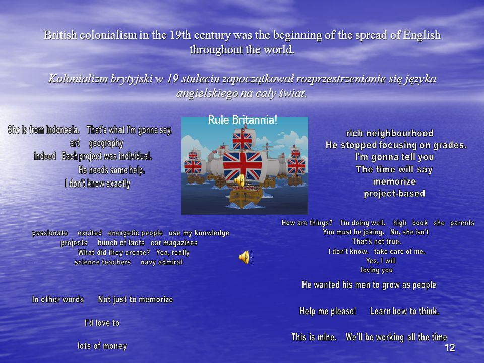 British colonialism in the 19th century was the beginning of the spread of English throughout the world. Kolonializm brytyjski w 19 stuleciu zapoczątkował rozprzestrzenianie się języka angielskiego na cały świat.
