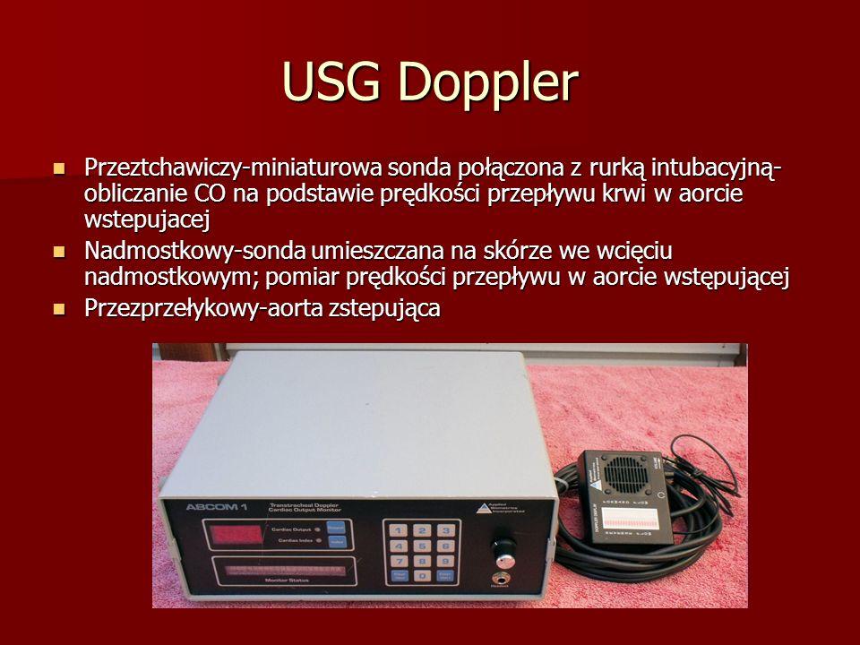 USG Doppler Przeztchawiczy-miniaturowa sonda połączona z rurką intubacyjną-obliczanie CO na podstawie prędkości przepływu krwi w aorcie wstepujacej.