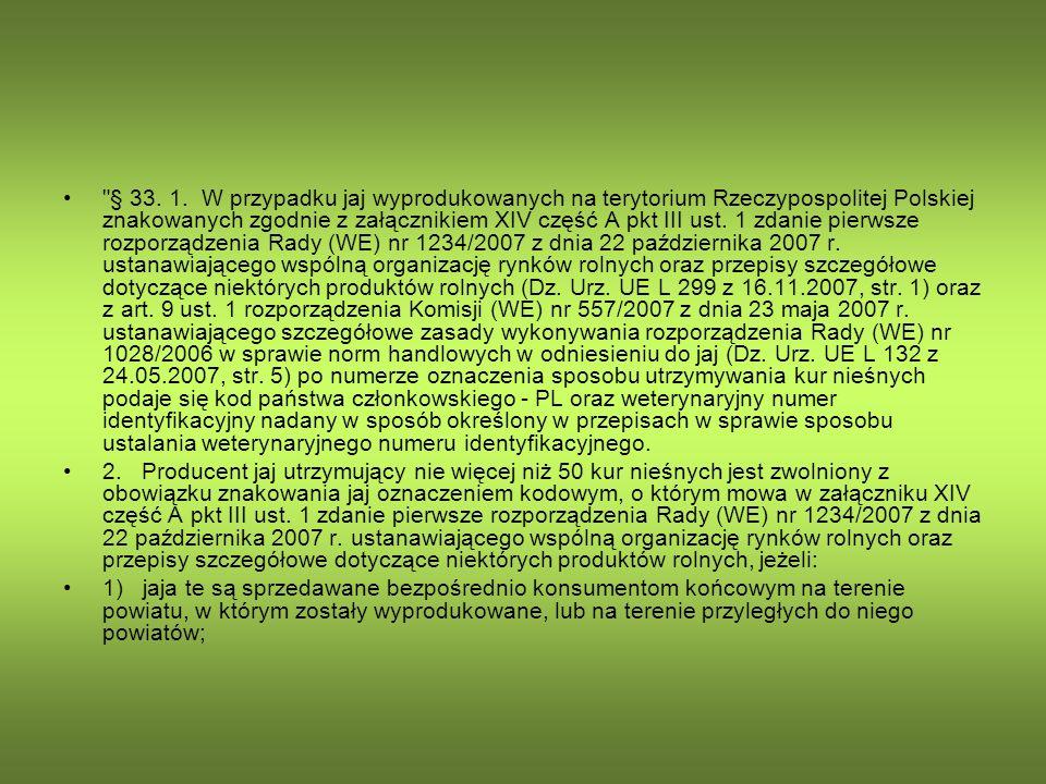 § 33. 1. W przypadku jaj wyprodukowanych na terytorium Rzeczypospolitej Polskiej znakowanych zgodnie z załącznikiem XIV część A pkt III ust. 1 zdanie pierwsze rozporządzenia Rady (WE) nr 1234/2007 z dnia 22 października 2007 r. ustanawiającego wspólną organizację rynków rolnych oraz przepisy szczegółowe dotyczące niektórych produktów rolnych (Dz. Urz. UE L 299 z 16.11.2007, str. 1) oraz z art. 9 ust. 1 rozporządzenia Komisji (WE) nr 557/2007 z dnia 23 maja 2007 r. ustanawiającego szczegółowe zasady wykonywania rozporządzenia Rady (WE) nr 1028/2006 w sprawie norm handlowych w odniesieniu do jaj (Dz. Urz. UE L 132 z 24.05.2007, str. 5) po numerze oznaczenia sposobu utrzymywania kur nieśnych podaje się kod państwa członkowskiego - PL oraz weterynaryjny numer identyfikacyjny nadany w sposób określony w przepisach w sprawie sposobu ustalania weterynaryjnego numeru identyfikacyjnego.