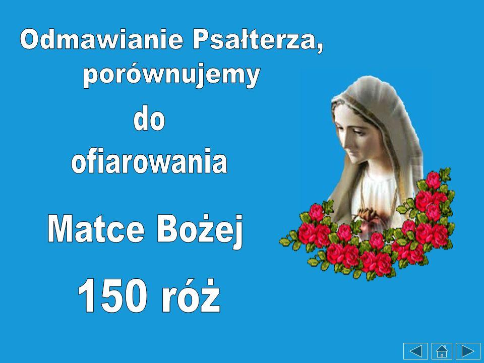 Odmawianie Psałterza, porównujemy do ofiarowania Matce Bożej 150 róż