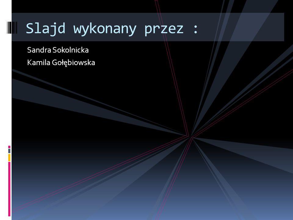 Slajd wykonany przez : Sandra Sokolnicka Kamila Gołębiowska