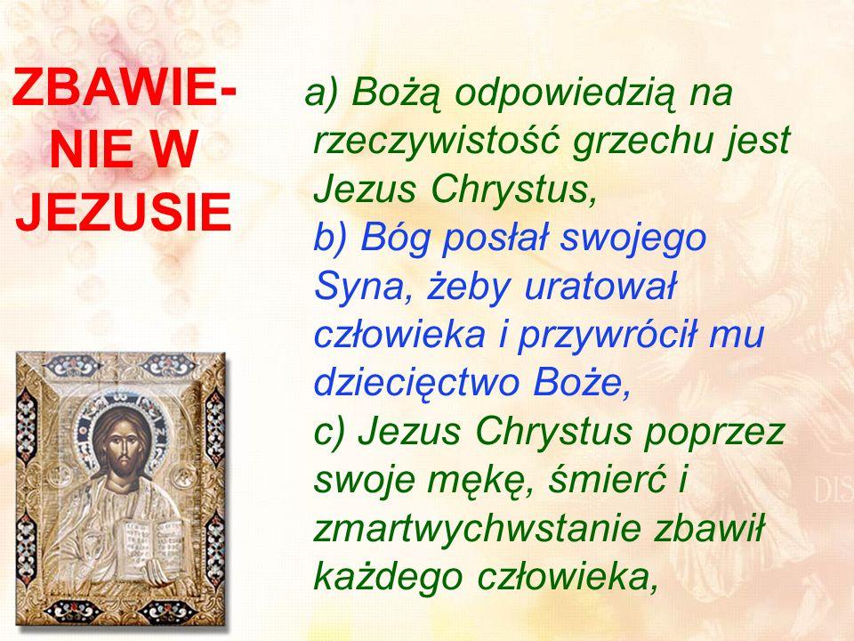 a) Bożą odpowiedzią na rzeczywistość grzechu jest Jezus Chrystus, b) Bóg posłał swojego Syna, żeby uratował człowieka i przywrócił mu dziecięctwo Boże, c) Jezus Chrystus poprzez swoje mękę, śmierć i zmartwychwstanie zbawił każdego człowieka,