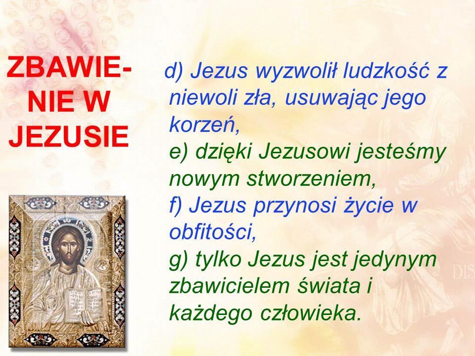 d) Jezus wyzwolił ludzkość z niewoli zła, usuwając jego korzeń, e) dzięki Jezusowi jesteśmy nowym stworzeniem, f) Jezus przynosi życie w obfitości, g) tylko Jezus jest jedynym zbawicielem świata i każdego człowieka.
