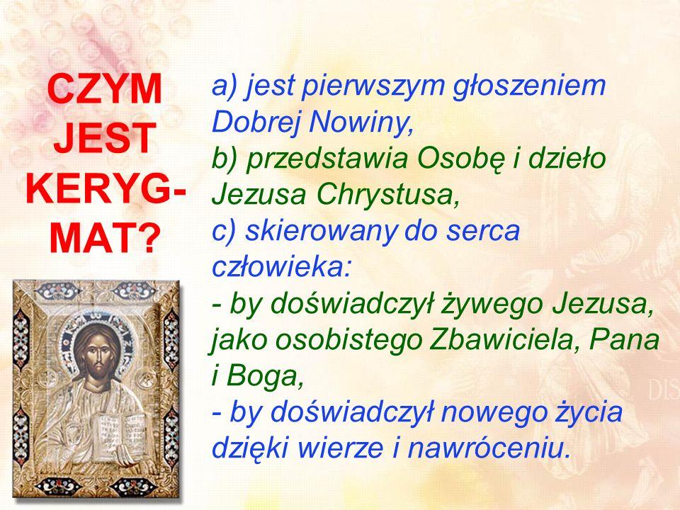 a) jest pierwszym głoszeniem Dobrej Nowiny, b) przedstawia Osobę i dzieło Jezusa Chrystusa, c) skierowany do serca człowieka: - by doświadczył żywego Jezusa, jako osobistego Zbawiciela, Pana i Boga, - by doświadczył nowego życia dzięki wierze i nawróceniu.
