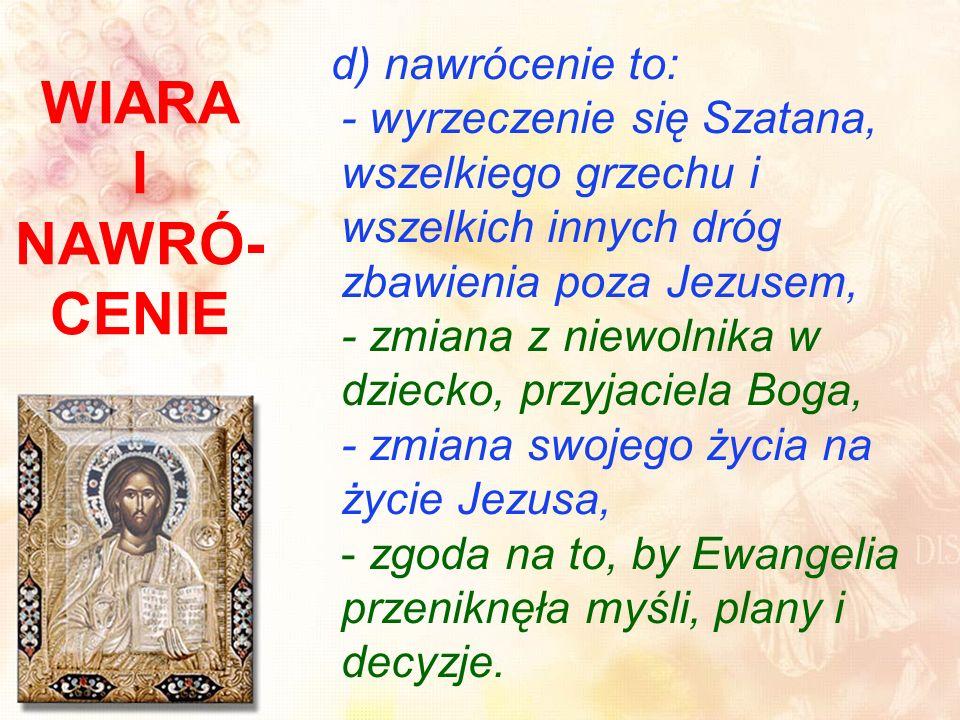d) nawrócenie to: - wyrzeczenie się Szatana, wszelkiego grzechu i wszelkich innych dróg zbawienia poza Jezusem, - zmiana z niewolnika w dziecko, przyjaciela Boga, - zmiana swojego życia na życie Jezusa, - zgoda na to, by Ewangelia przeniknęła myśli, plany i decyzje.