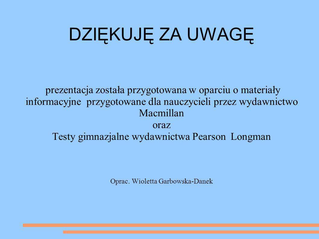 DZIĘKUJĘ ZA UWAGĘ prezentacja została przygotowana w oparciu o materiały informacyjne przygotowane dla nauczycieli przez wydawnictwo Macmillan.
