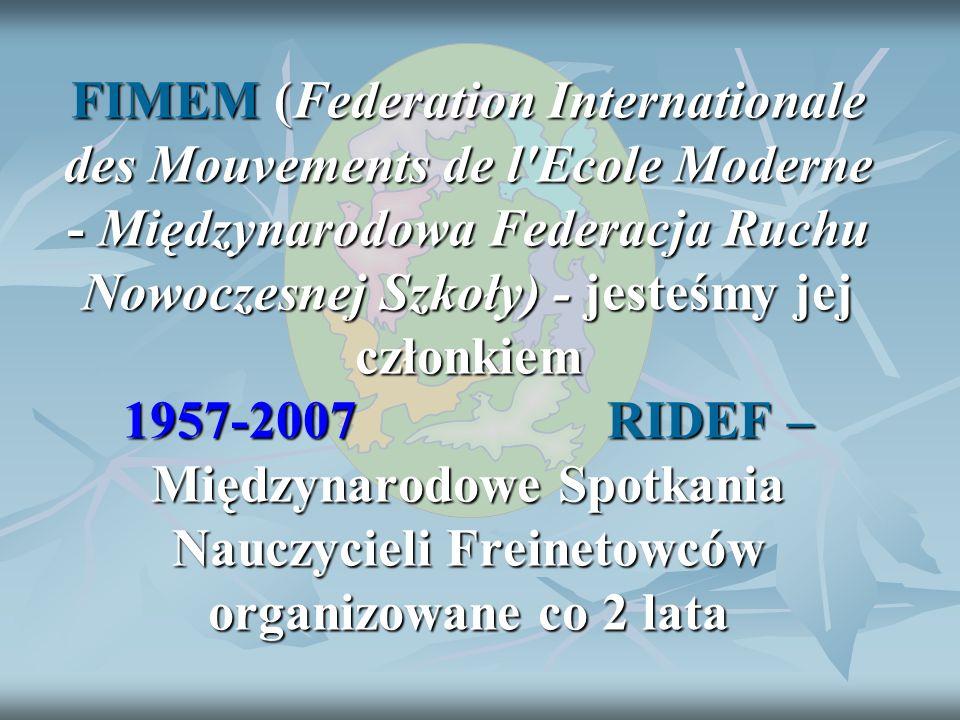 FIMEM (Federation Internationale des Mouvements de l Ecole Moderne - Międzynarodowa Federacja Ruchu Nowoczesnej Szkoły) - jesteśmy jej członkiem 1957-2007 RIDEF – Międzynarodowe Spotkania Nauczycieli Freinetowców organizowane co 2 lata