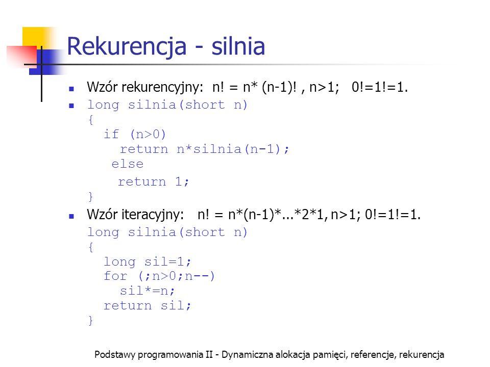 Rekurencja - silnia Wzór rekurencyjny: n! = n* (n-1)! , n>1; 0!=1!=1. long silnia(short n) { if (n>0) return n*silnia(n-1); else.